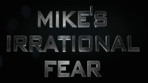 Mike's Irrational Fear!