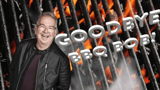 Goodbye BBQ Bob!