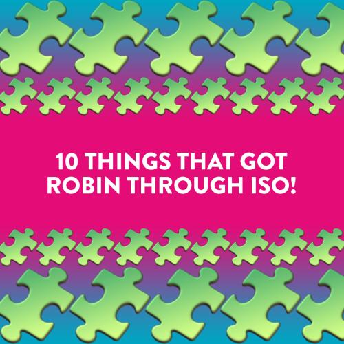 10 Things That Got Robin Through Iso!